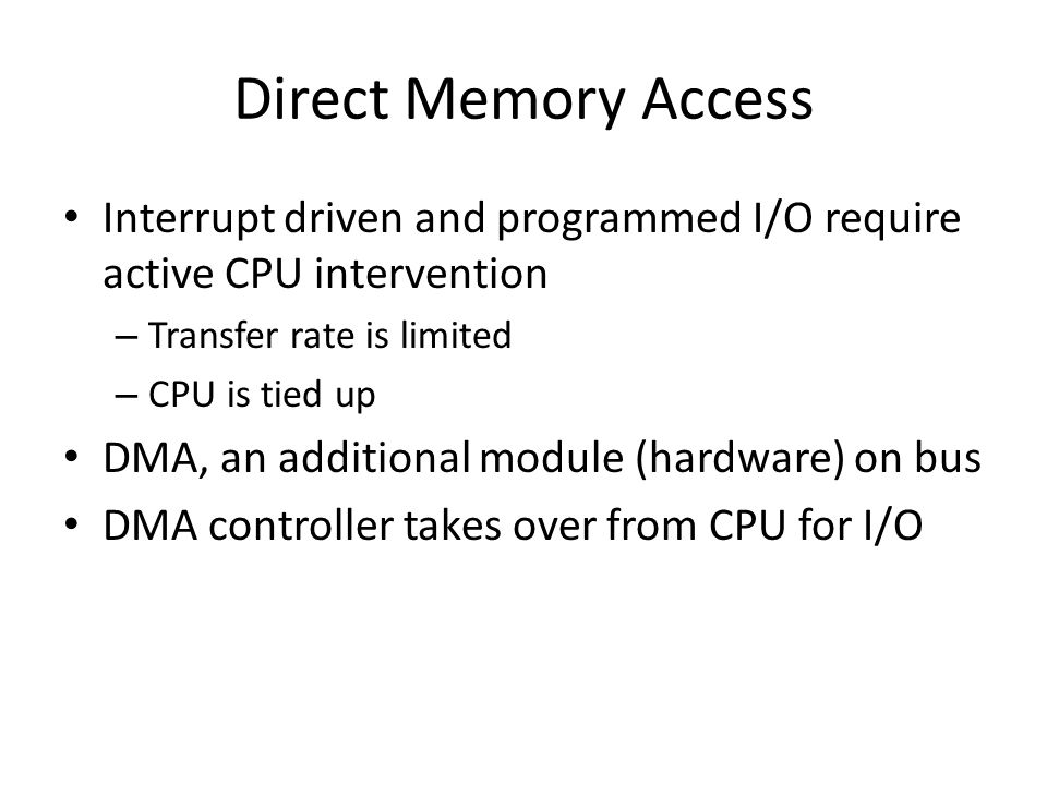 Direct Memory Access Interrupt driven and programmed I/O require active CPU intervention – Transfer rate is limited – CPU is tied up DMA, an additiona