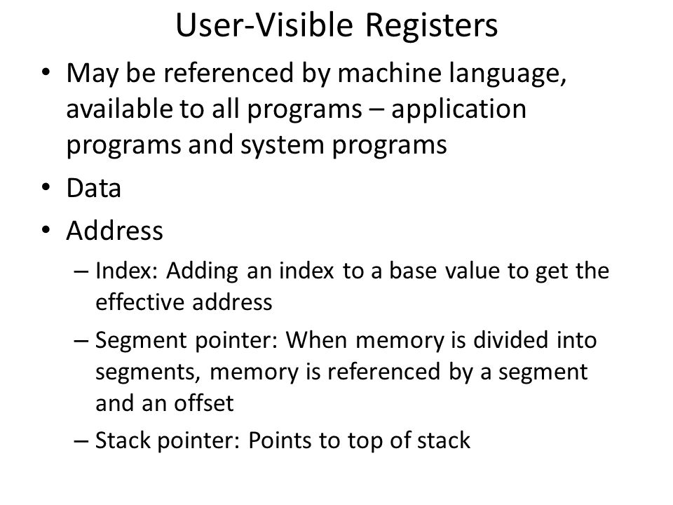 User-Visible Registers May be referenced by machine language, available to all programs – application programs and system programs Data Address – Inde