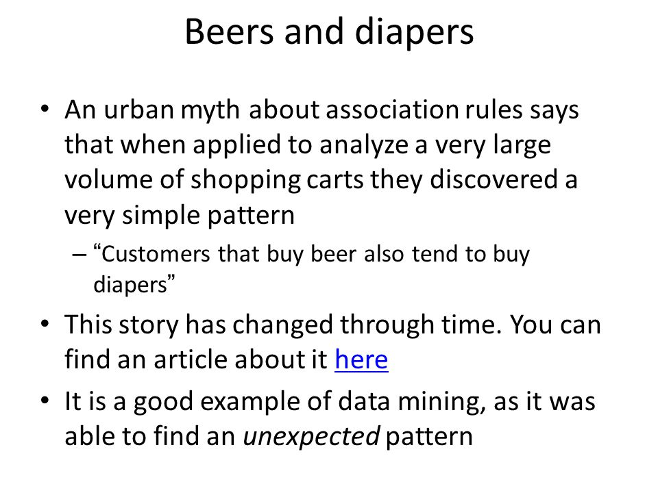 Beers and diapers An urban myth about association rules says that when applied to analyze a very large volume of shopping carts they discovered a very simple pattern – Customers that buy beer also tend to buy diapers This story has changed through time.