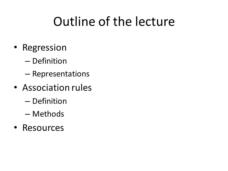 Outline of the lecture Regression – Definition – Representations Association rules – Definition – Methods Resources