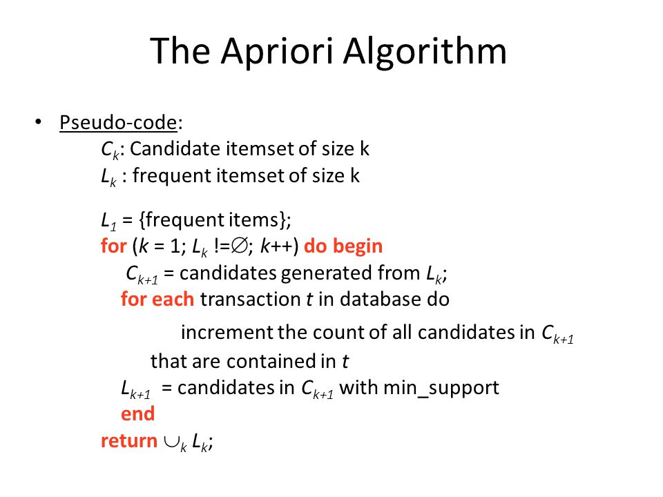 The Apriori Algorithm Pseudo-code: C k : Candidate itemset of size k L k : frequent itemset of size k L 1 = {frequent items}; for (k = 1; L k !=  ; k++) do begin C k+1 = candidates generated from L k ; for each transaction t in database do increment the count of all candidates in C k+1 that are contained in t L k+1 = candidates in C k+1 with min_support end return  k L k ;