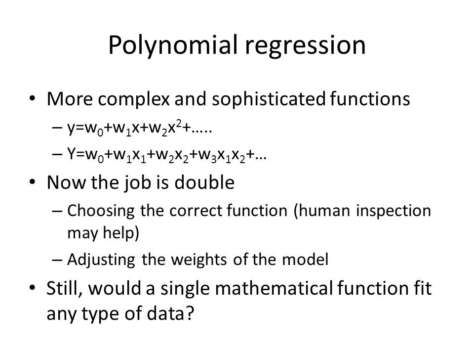 Polynomial regression More complex and sophisticated functions – y=w 0 +w 1 x+w 2 x 2 +…..