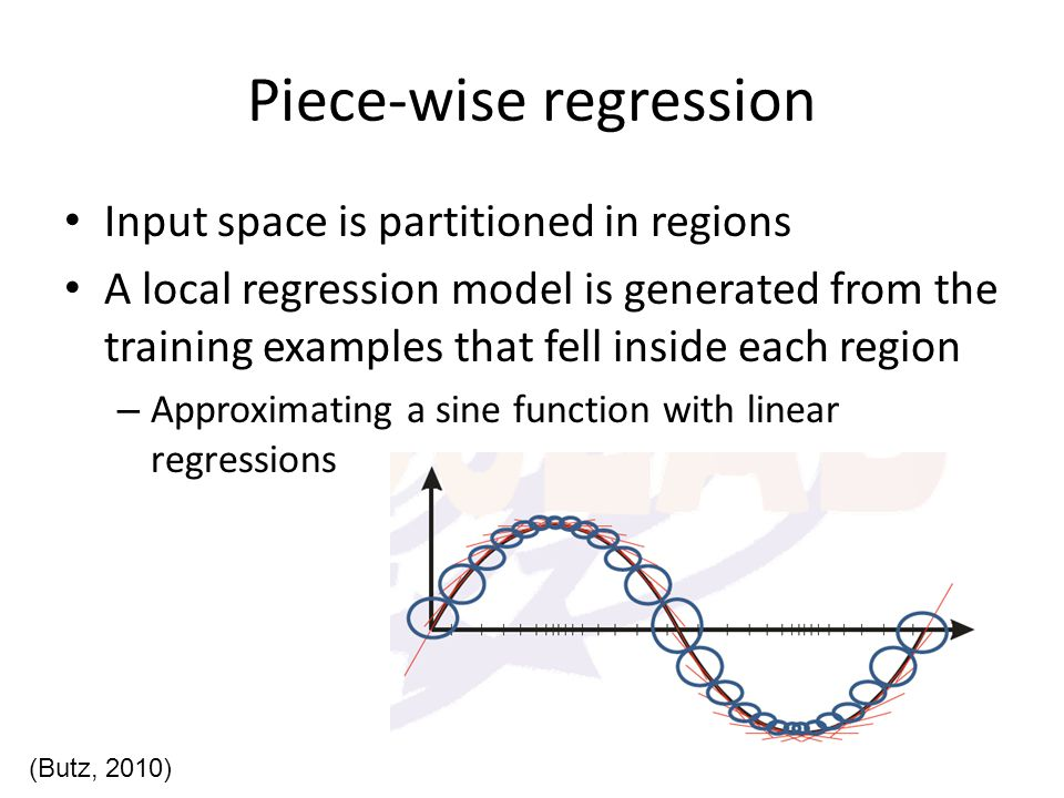 Piece-wise regression How to partition the input space – Using a series of rules With a (hyper)rectangular condition (XCSF) With a (hyper)ellipsoidal condition (XCSF,LWPR) With a neural condition (XCSF) – Using a tree-like structure ( CART, M5 ) How to perform the regression process for each local approximation – Pick any of the functions discussed before – Plus some truly non-linear methods (SVR)