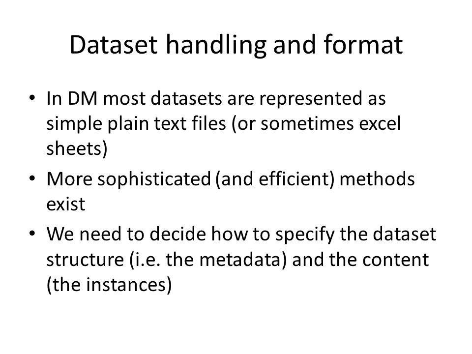 Dataset handling and format In DM most datasets are represented as simple plain text files (or sometimes excel sheets) More sophisticated (and efficient) methods exist We need to decide how to specify the dataset structure (i.e.