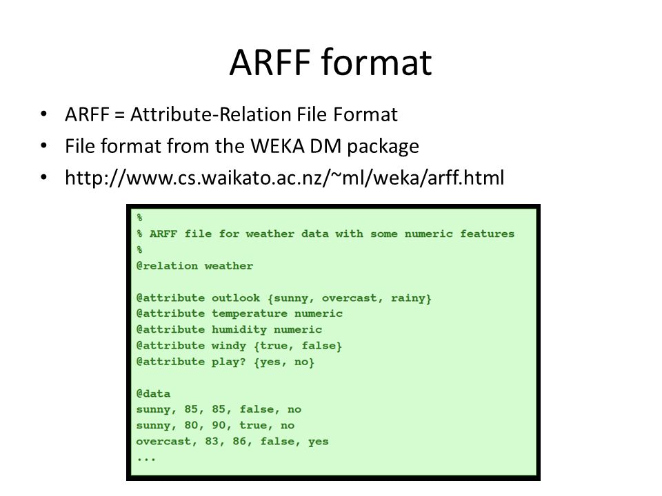 ARFF format ARFF = Attribute-Relation File Format File format from the WEKA DM package http://www.cs.waikato.ac.nz/~ml/weka/arff.html