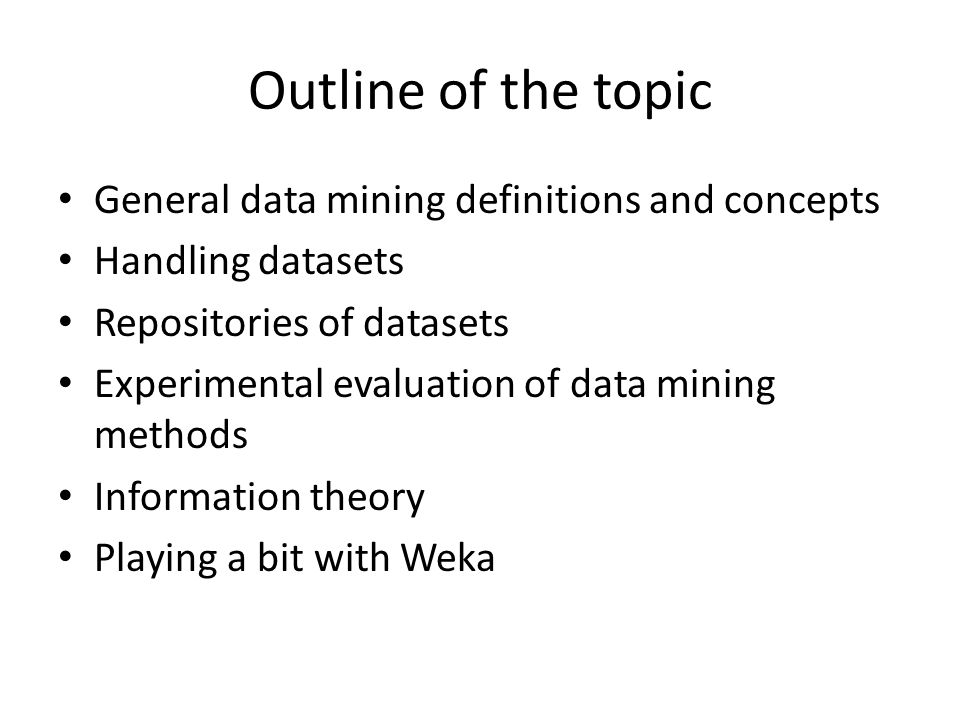 Outline of the topic General data mining definitions and concepts Handling datasets Repositories of datasets Experimental evaluation of data mining methods Information theory Playing a bit with Weka