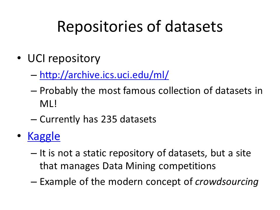 Repositories of datasets UCI repository – http://archive.ics.uci.edu/ml/ http://archive.ics.uci.edu/ml/ – Probably the most famous collection of datasets in ML.