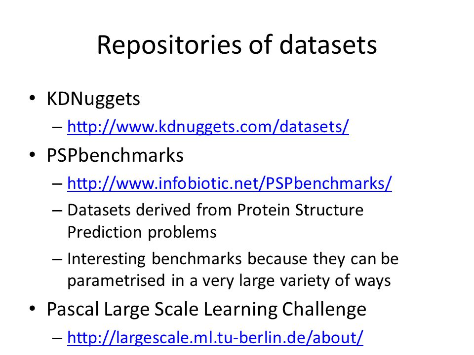 Repositories of datasets KDNuggets – http://www.kdnuggets.com/datasets/ http://www.kdnuggets.com/datasets/ PSPbenchmarks – http://www.infobiotic.net/PSPbenchmarks/ http://www.infobiotic.net/PSPbenchmarks/ – Datasets derived from Protein Structure Prediction problems – Interesting benchmarks because they can be parametrised in a very large variety of ways Pascal Large Scale Learning Challenge – http://largescale.ml.tu-berlin.de/about/ http://largescale.ml.tu-berlin.de/about/