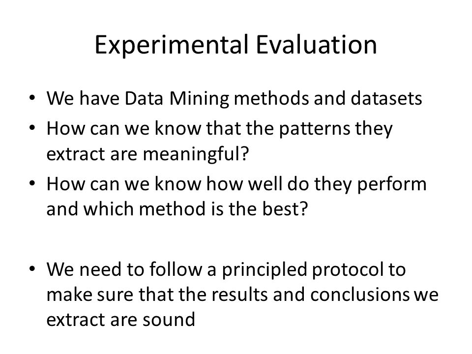 Experimental Evaluation We have Data Mining methods and datasets How can we know that the patterns they extract are meaningful.