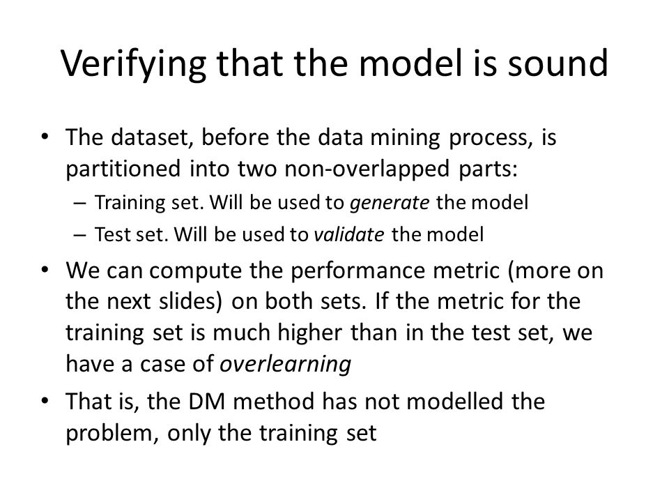 Verifying that the model is sound The dataset, before the data mining process, is partitioned into two non-overlapped parts: – Training set.