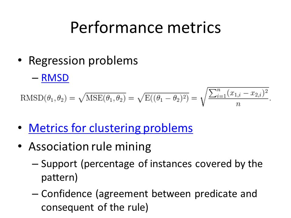 Performance metrics Regression problems – RMSD RMSD Metrics for clustering problems Association rule mining – Support (percentage of instances covered by the pattern) – Confidence (agreement between predicate and consequent of the rule)