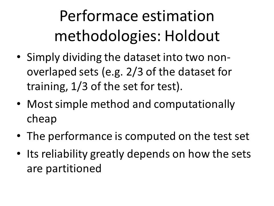 Performace estimation methodologies: Holdout Simply dividing the dataset into two non- overlaped sets (e.g.