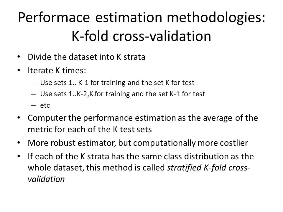 Performace estimation methodologies: K-fold cross-validation Divide the dataset into K strata Iterate K times: – Use sets 1..