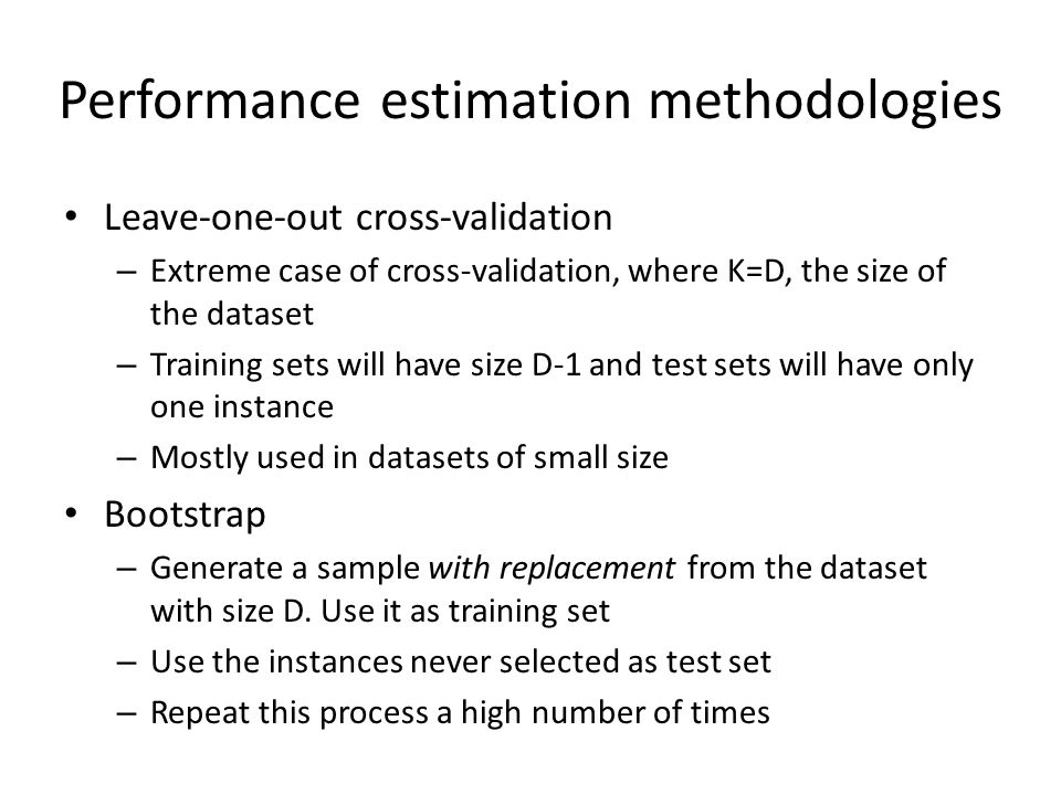 Performance estimation methodologies Leave-one-out cross-validation – Extreme case of cross-validation, where K=D, the size of the dataset – Training sets will have size D-1 and test sets will have only one instance – Mostly used in datasets of small size Bootstrap – Generate a sample with replacement from the dataset with size D.