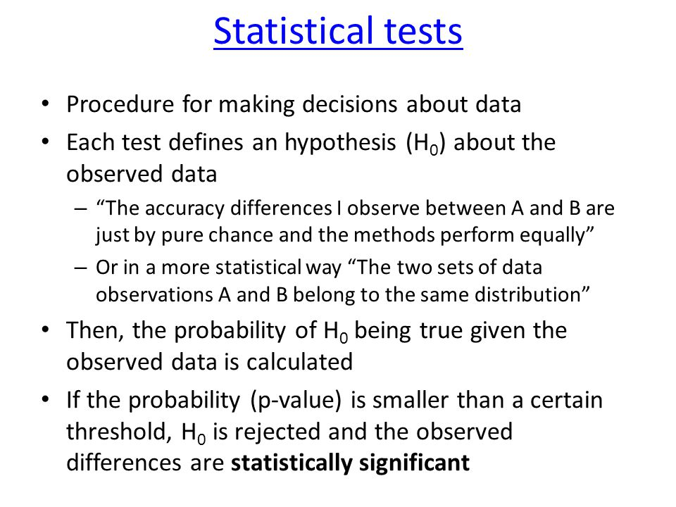 Statistical tests Procedure for making decisions about data Each test defines an hypothesis (H 0 ) about the observed data – The accuracy differences I observe between A and B are just by pure chance and the methods perform equally – Or in a more statistical way The two sets of data observations A and B belong to the same distribution Then, the probability of H 0 being true given the observed data is calculated If the probability (p-value) is smaller than a certain threshold, H 0 is rejected and the observed differences are statistically significant