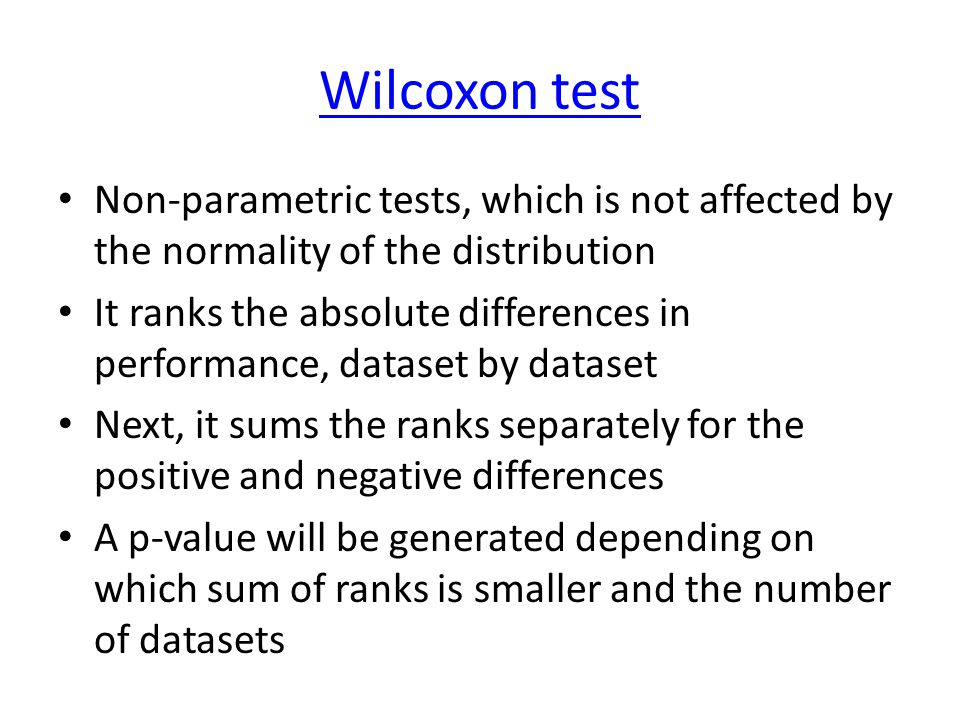 Wilcoxon test Non-parametric tests, which is not affected by the normality of the distribution It ranks the absolute differences in performance, dataset by dataset Next, it sums the ranks separately for the positive and negative differences A p-value will be generated depending on which sum of ranks is smaller and the number of datasets