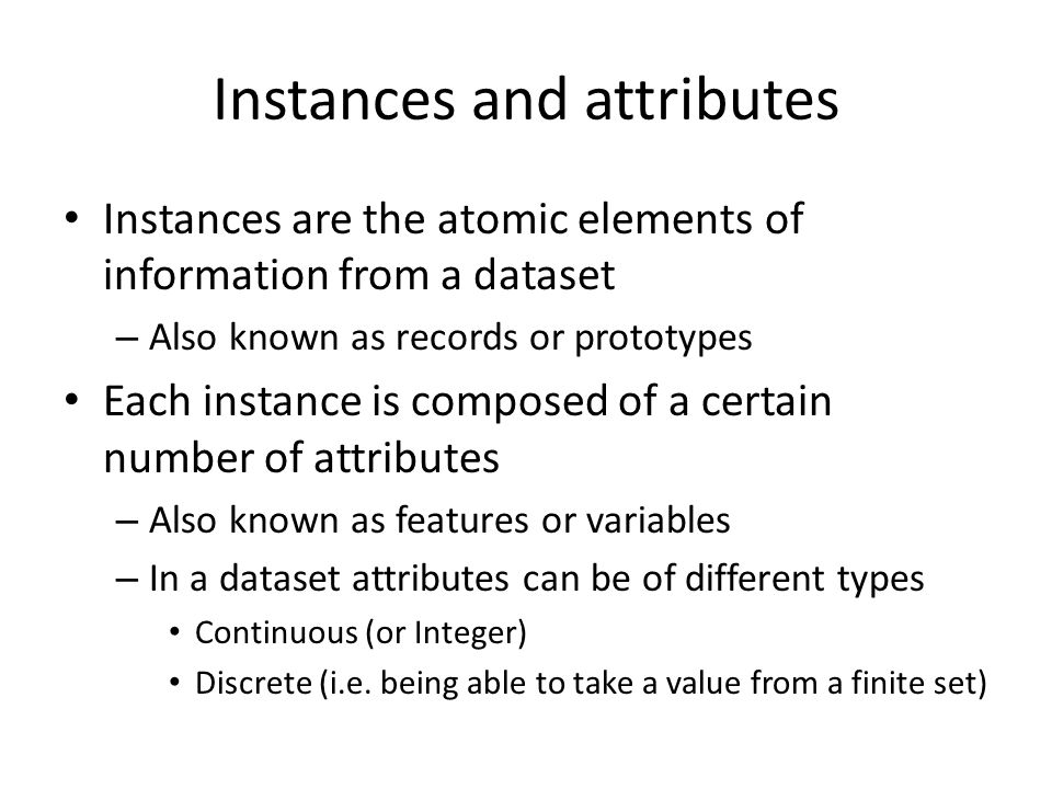 Instances and attributes Instances are the atomic elements of information from a dataset – Also known as records or prototypes Each instance is composed of a certain number of attributes – Also known as features or variables – In a dataset attributes can be of different types Continuous (or Integer) Discrete (i.e.