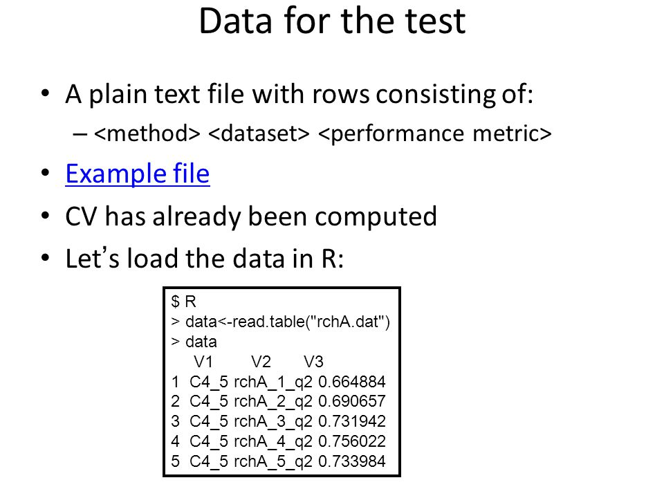 Data for the test A plain text file with rows consisting of: – Example file CV has already been computed Let's load the data in R: $ R > data<-read.table( rchA.dat ) > data V1 V2 V3 1 C4_5 rchA_1_q2 0.664884 2 C4_5 rchA_2_q2 0.690657 3 C4_5 rchA_3_q2 0.731942 4 C4_5 rchA_4_q2 0.756022 5 C4_5 rchA_5_q2 0.733984