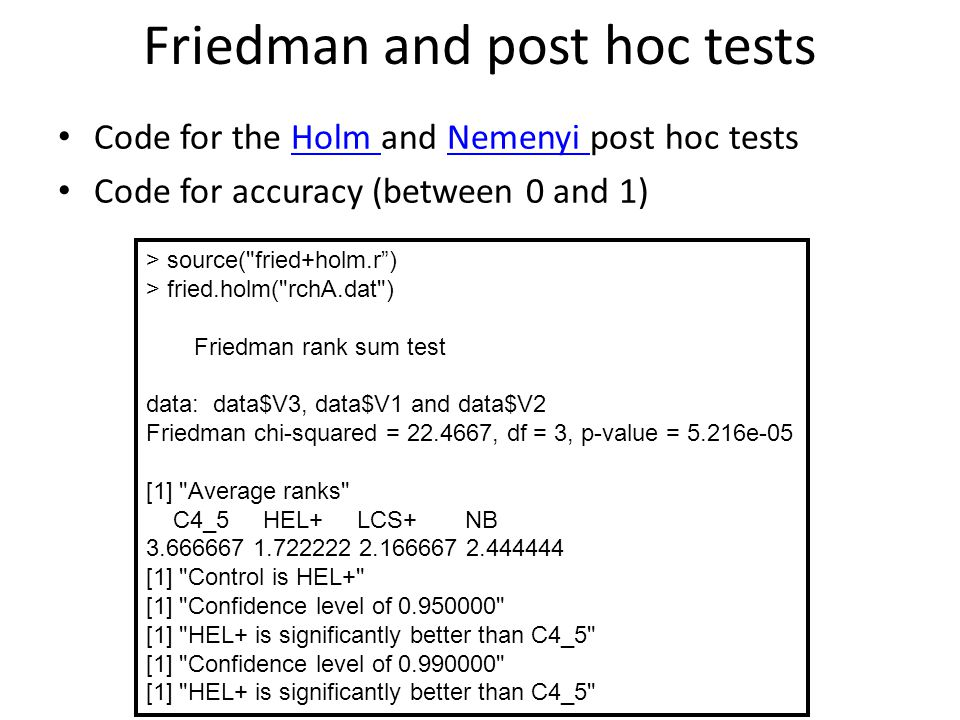 Friedman and post hoc tests Code for the Holm and Nemenyi post hoc testsHolm Nemenyi Code for accuracy (between 0 and 1) > source( fried+holm.r ) > fried.holm( rchA.dat ) Friedman rank sum test data: data$V3, data$V1 and data$V2 Friedman chi-squared = , df = 3, p-value = 5.216e-05 [1] Average ranks C4_5 HEL+ LCS+ NB [1] Control is HEL+ [1] Confidence level of [1] HEL+ is significantly better than C4_5 [1] Confidence level of [1] HEL+ is significantly better than C4_5