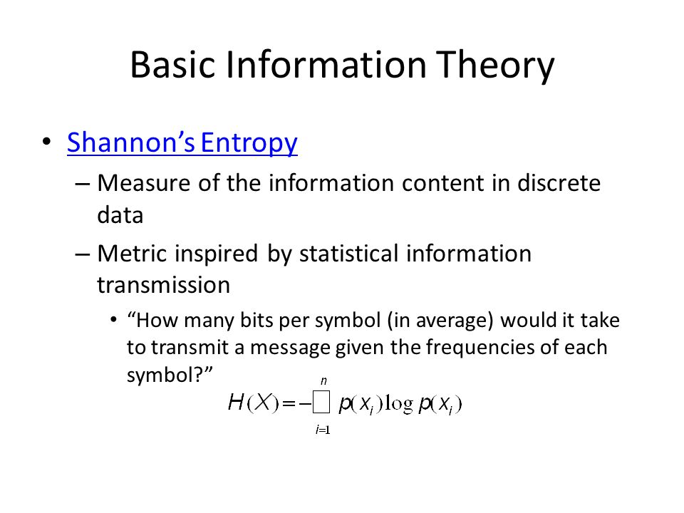 Basic Information Theory Shannon's Entropy Shannon's Entropy – Measure of the information content in discrete data – Metric inspired by statistical information transmission How many bits per symbol (in average) would it take to transmit a message given the frequencies of each symbol