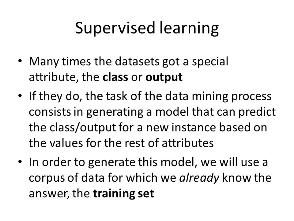 Supervised learning Many times the datasets got a special attribute, the class or output If they do, the task of the data mining process consists in generating a model that can predict the class/output for a new instance based on the values for the rest of attributes In order to generate this model, we will use a corpus of data for which we already know the answer, the training set