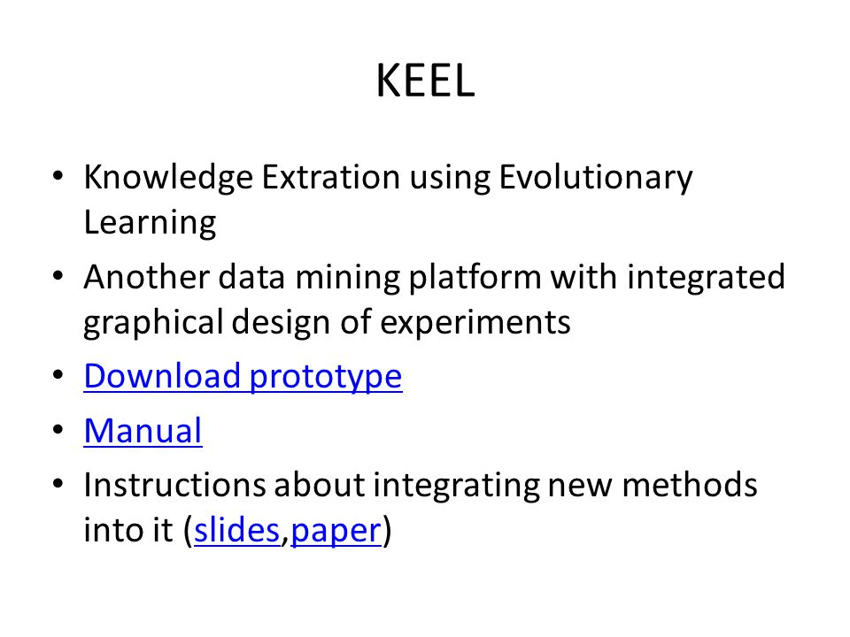 KEEL Knowledge Extration using Evolutionary Learning Another data mining platform with integrated graphical design of experiments Download prototype Manual Instructions about integrating new methods into it (slides,paper)slidespaper