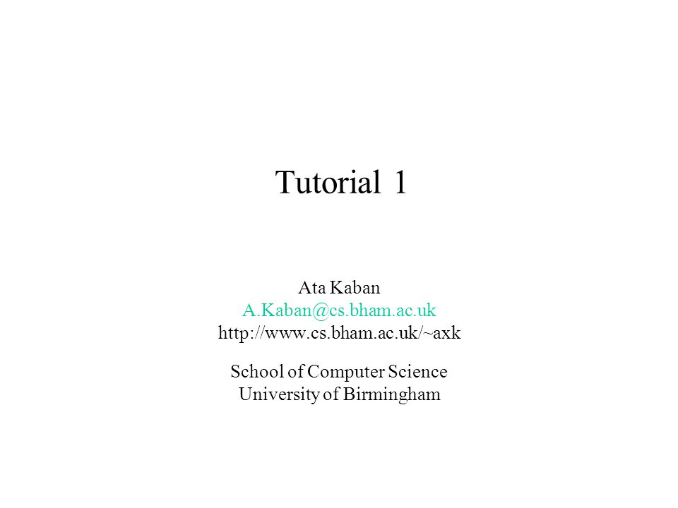 Tutorial 1 Ata Kaban A.Kaban@cs.bham.ac.uk http://www.cs.bham.ac.uk/~axk School of Computer Science University of Birmingham