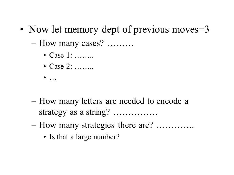 Now let memory dept of previous moves=3 –How many cases? ……… Case 1: …….. Case 2: …….. … –How many letters are needed to encode a strategy as a string