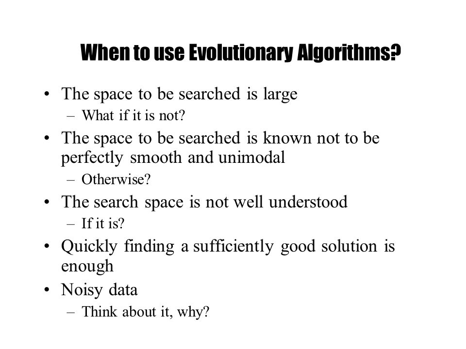 When to use Evolutionary Algorithms. The space to be searched is large –What if it is not.