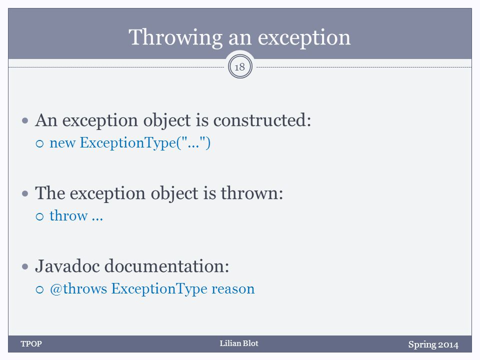 Lilian Blot Throwing an exception An exception object is constructed:  new ExceptionType( ... ) The exception object is thrown:  throw...