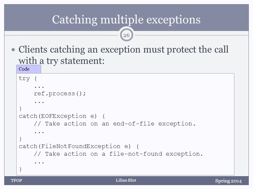 Lilian Blot Catching multiple exceptions Clients catching an exception must protect the call with a try statement: TPOP 26 Spring 2014 try {...