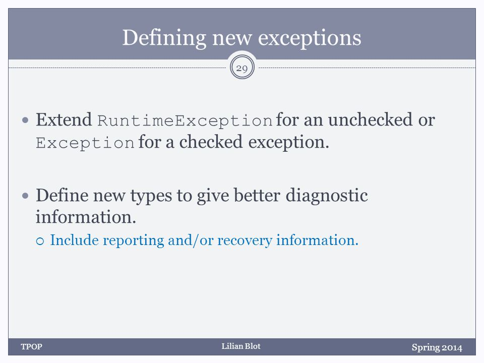 Lilian Blot Defining new exceptions Extend RuntimeException for an unchecked or Exception for a checked exception.