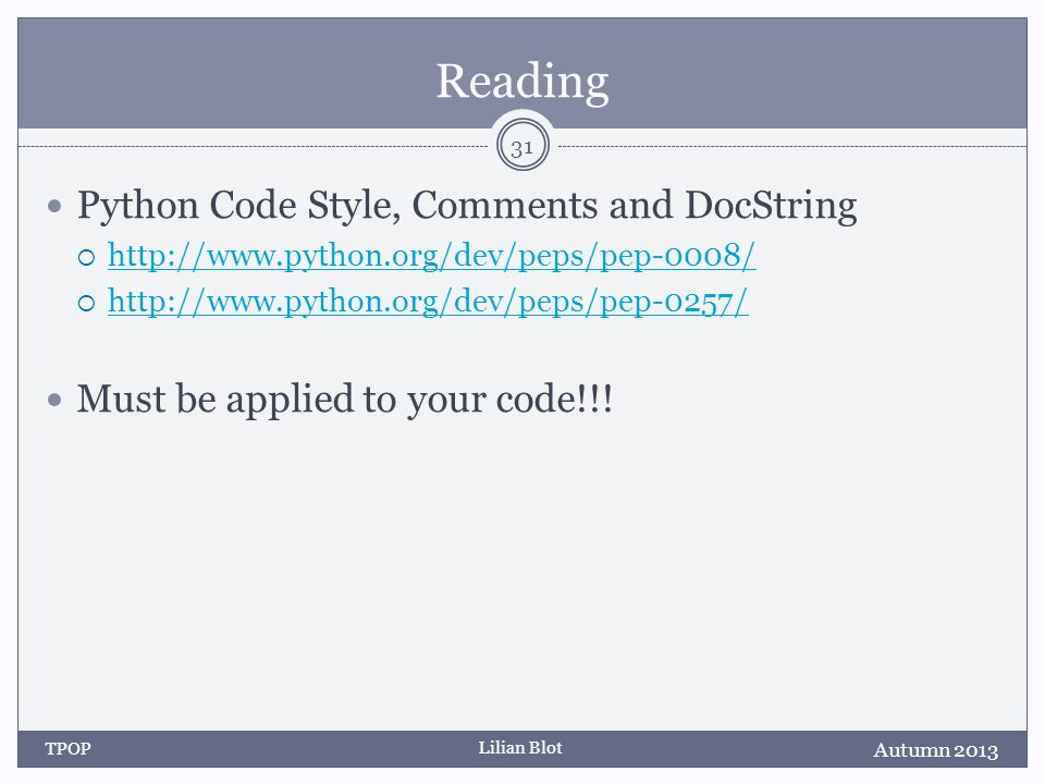 Lilian Blot Reading Python Code Style, Comments and DocString  http://www.python.org/dev/peps/pep-0008/ http://www.python.org/dev/peps/pep-0008/  http://www.python.org/dev/peps/pep-0257/ http://www.python.org/dev/peps/pep-0257/ Must be applied to your code!!.