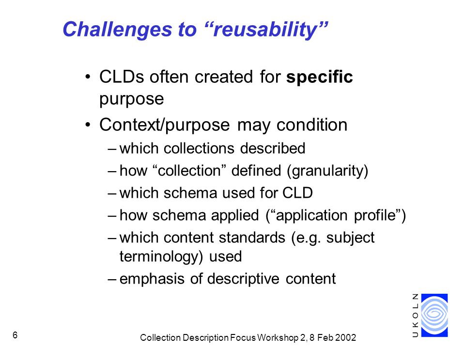 Collection Description Focus Workshop 2, 8 Feb 2002 6 Challenges to reusability CLDs often created for specific purpose Context/purpose may condition –which collections described –how collection defined (granularity) –which schema used for CLD –how schema applied ( application profile ) –which content standards (e.g.
