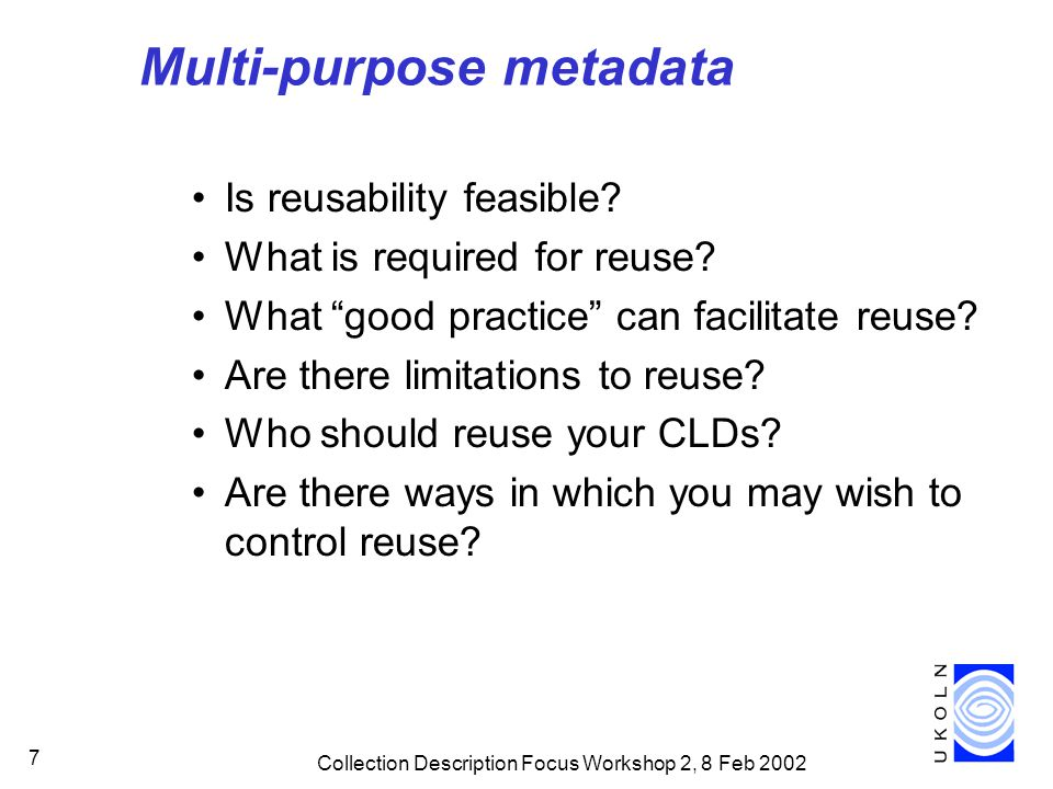 "Collection Description Focus Workshop 2, 8 Feb 2002 7 Multi-purpose metadata Is reusability feasible? What is required for reuse? What ""good practice"""
