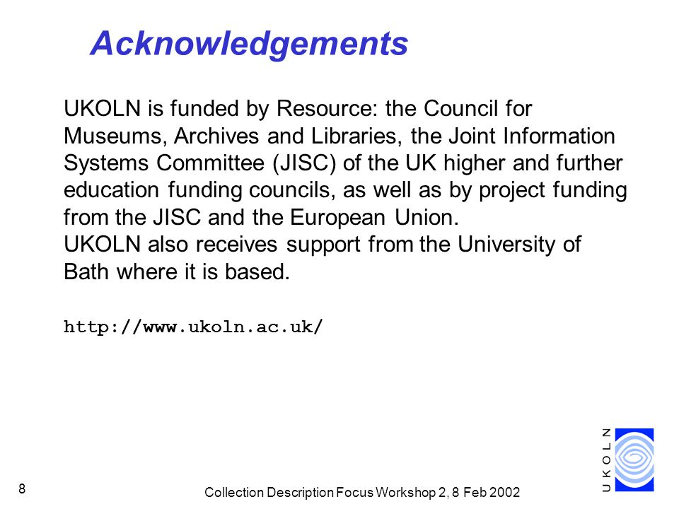 Collection Description Focus Workshop 2, 8 Feb 2002 8 Acknowledgements UKOLN is funded by Resource: the Council for Museums, Archives and Libraries, the Joint Information Systems Committee (JISC) of the UK higher and further education funding councils, as well as by project funding from the JISC and the European Union.