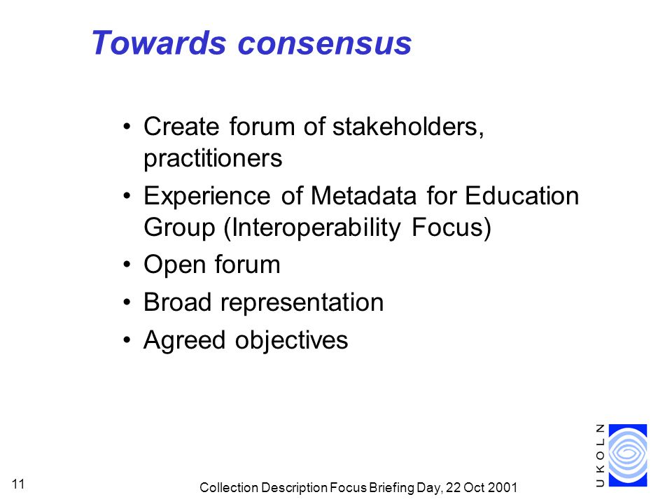 Collection Description Focus Briefing Day, 22 Oct 2001 11 Towards consensus Create forum of stakeholders, practitioners Experience of Metadata for Education Group (Interoperability Focus) Open forum Broad representation Agreed objectives