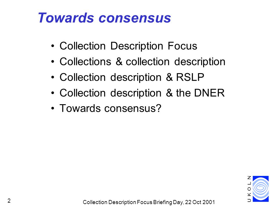 Collection Description Focus Briefing Day, 22 Oct 2001 2 Towards consensus Collection Description Focus Collections & collection description Collection description & RSLP Collection description & the DNER Towards consensus