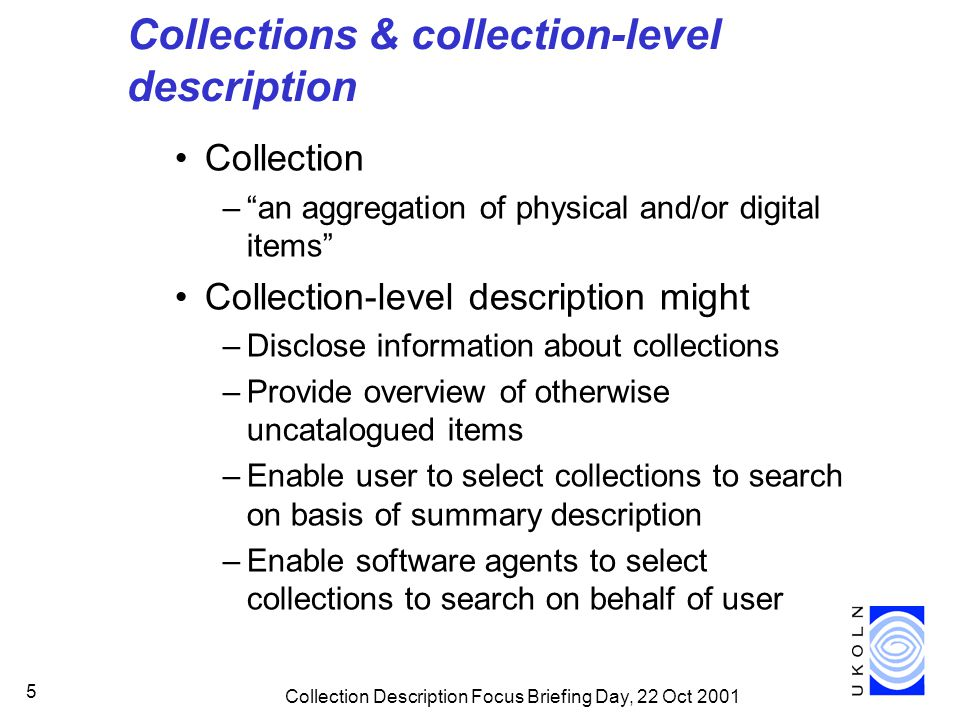Collection Description Focus Briefing Day, 22 Oct 2001 5 Collections & collection-level description Collection – an aggregation of physical and/or digital items Collection-level description might –Disclose information about collections –Provide overview of otherwise uncatalogued items –Enable user to select collections to search on basis of summary description –Enable software agents to select collections to search on behalf of user
