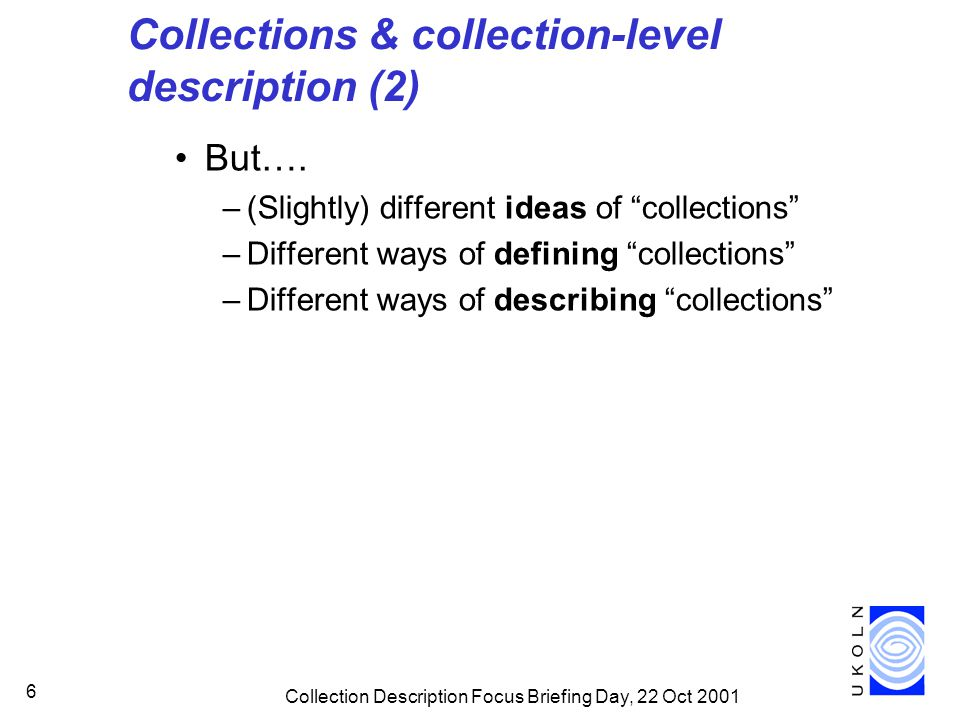 Collection Description Focus Briefing Day, 22 Oct 2001 6 Collections & collection-level description (2) But….
