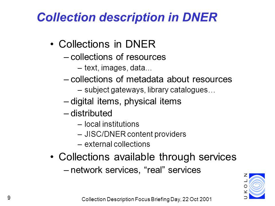 Collection Description Focus Briefing Day, 22 Oct 2001 9 Collection description in DNER Collections in DNER –collections of resources –text, images, data...