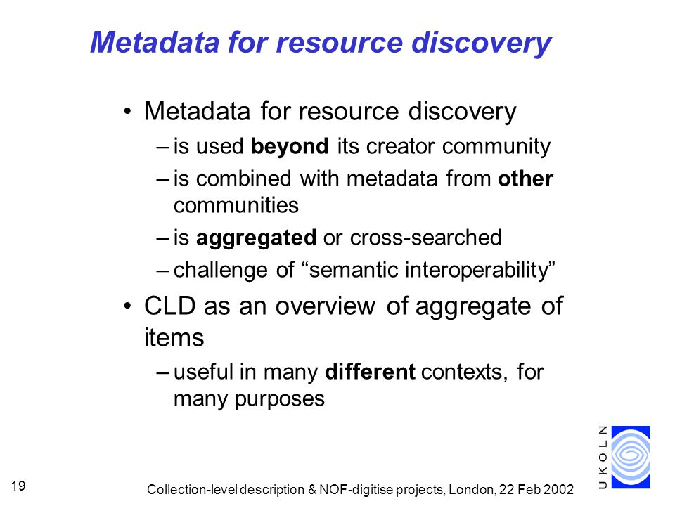 Collection-level description & NOF-digitise projects, London, 22 Feb 2002 19 Metadata for resource discovery –is used beyond its creator community –is combined with metadata from other communities –is aggregated or cross-searched –challenge of semantic interoperability CLD as an overview of aggregate of items –useful in many different contexts, for many purposes