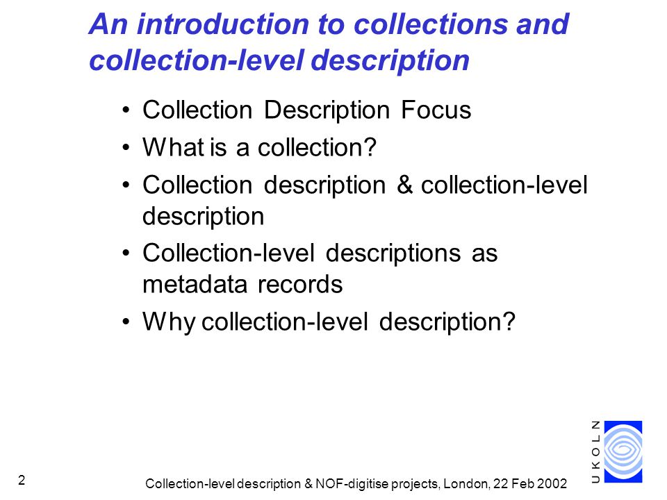 Collection-level description & NOF-digitise projects, London, 22 Feb 2002 23 Acknowledgements UKOLN is funded by Resource: the Council for Museums, Archives and Libraries, the Joint Information Systems Committee (JISC) of the UK higher and further education funding councils, as well as by project funding from the JISC and the European Union.