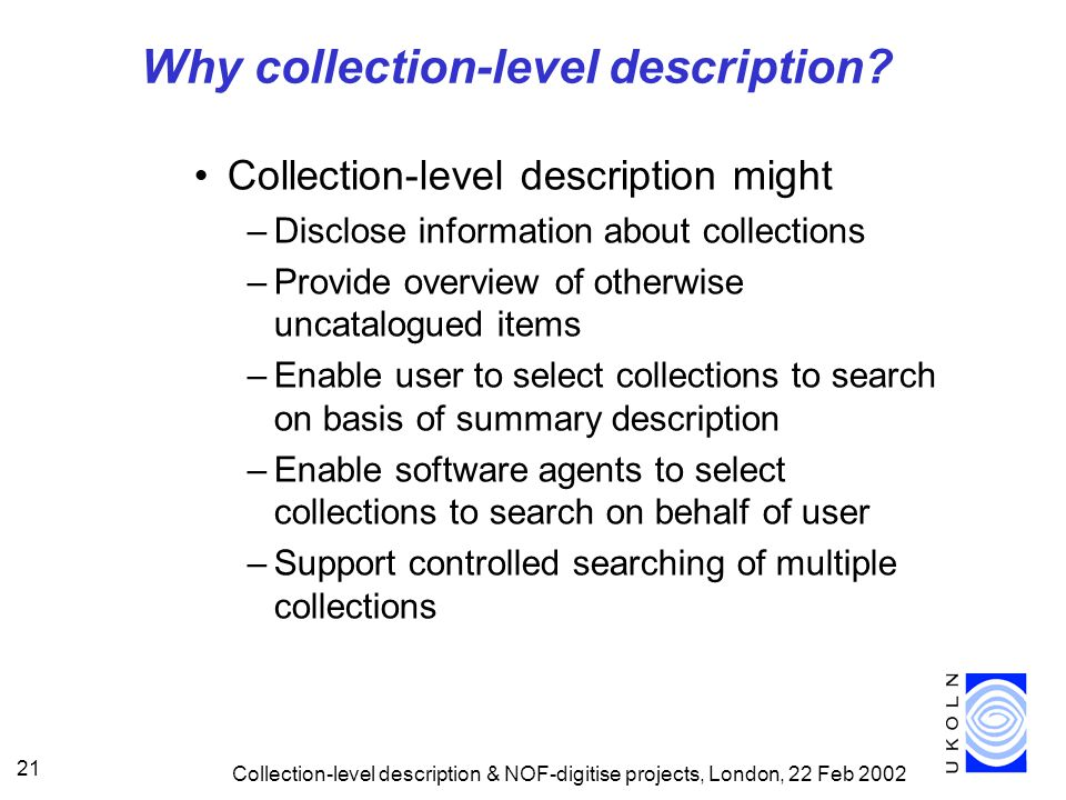 Collection-level description & NOF-digitise projects, London, 22 Feb 2002 21 Why collection-level description.