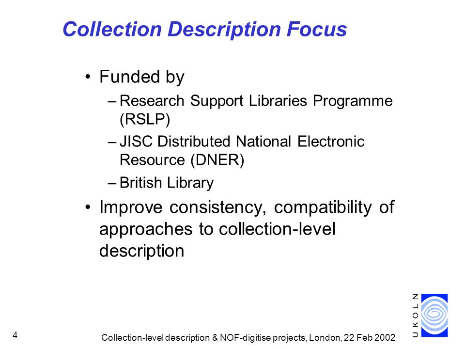 Collection-level description & NOF-digitise projects, London, 22 Feb 2002 5 Collection Description Focus (2) Proposal supported by –Archives Hub –mda Based at UKOLN –experience of RSLP Collection Description Benefit from collaboration with –Interoperability Focus –DNER Architecture team –CIMI (museums) –Dublin Core Collection Description WG