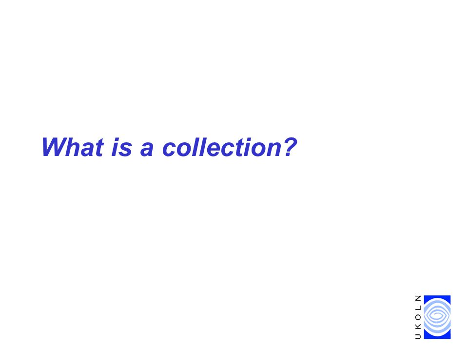 Collection-level description & NOF-digitise projects, London, 22 Feb 2002 8 What is a collection.