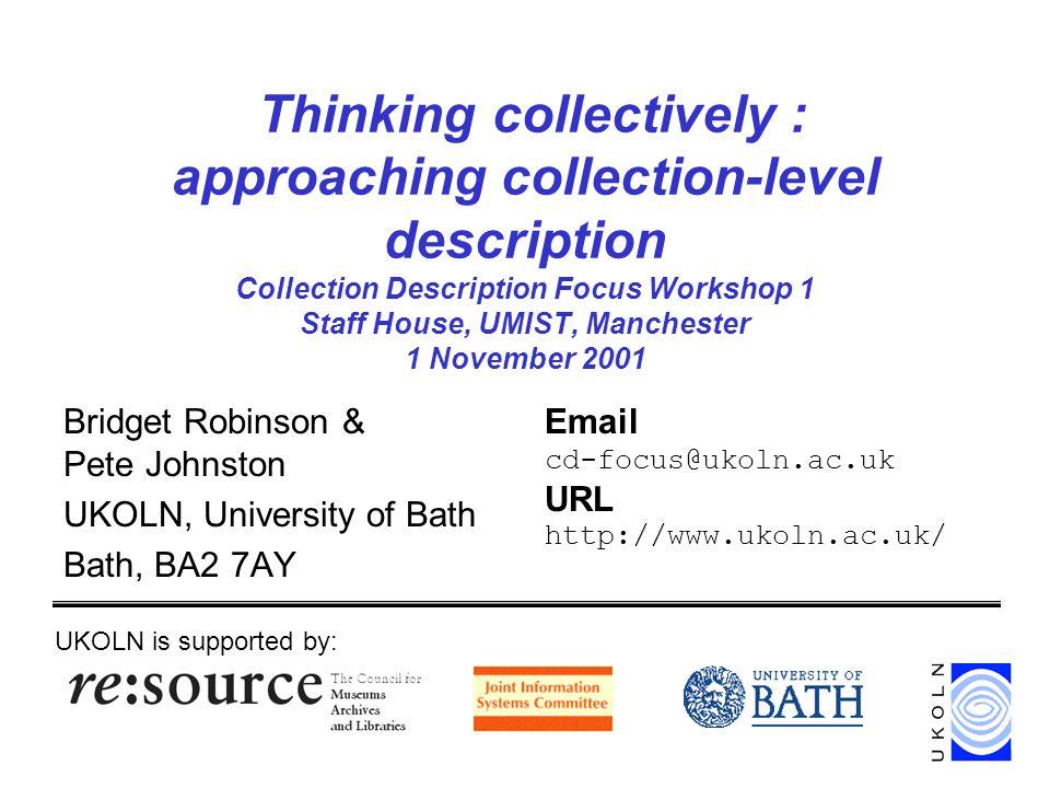 Collection Description Focus Workshop 1, 1 Nov 2001 2 Thinking collectively Collection Description Focus Collections, collection description & collection-level description Thinking collectively