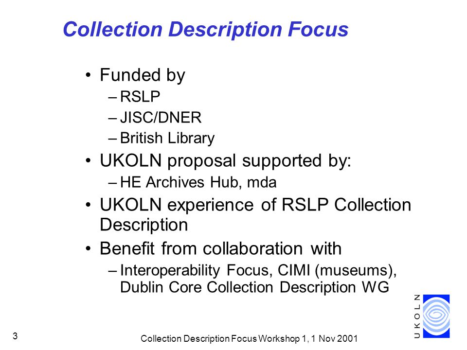 Collection Description Focus Workshop 1, 1 Nov 2001 3 Collection Description Focus Funded by –RSLP –JISC/DNER –British Library UKOLN proposal supporte