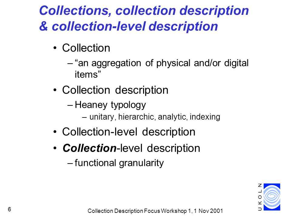 "Collection Description Focus Workshop 1, 1 Nov 2001 6 Collections, collection description & collection-level description Collection –""an aggregation o"