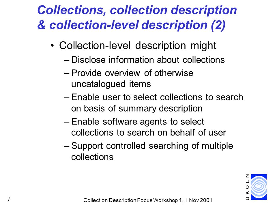 Collection Description Focus Workshop 1, 1 Nov 2001 8 Collections, collection description & collection-level description (3) (Slightly) different ideas of collections Different ways of talking about collections Different ways of defining collections Different ways of describing collections But possible to agree on common view…?